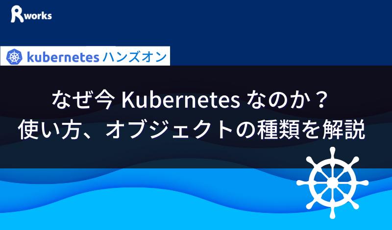 なぜ今 Kubernetes なのか?使い方、オブジェクトの種類を解説