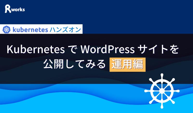 Kubernetes で WordPress サイトを公開してみる (運用編)