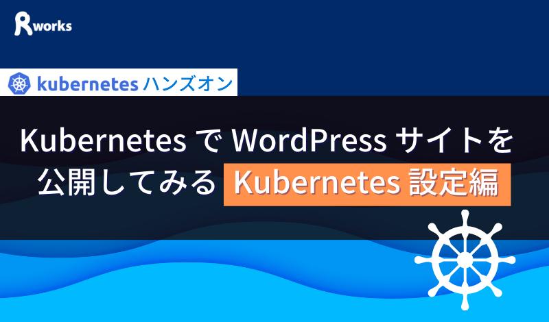 Kubernetes で WordPress サイトを公開してみる (Kubernetes 設定編)