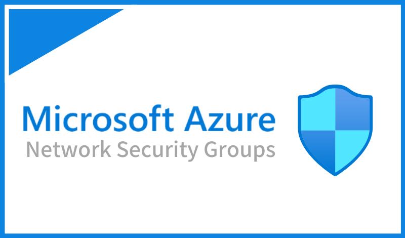 Azureネットワークセキュリティグループ(NSG)とは?特徴や設定時の注意点を解説